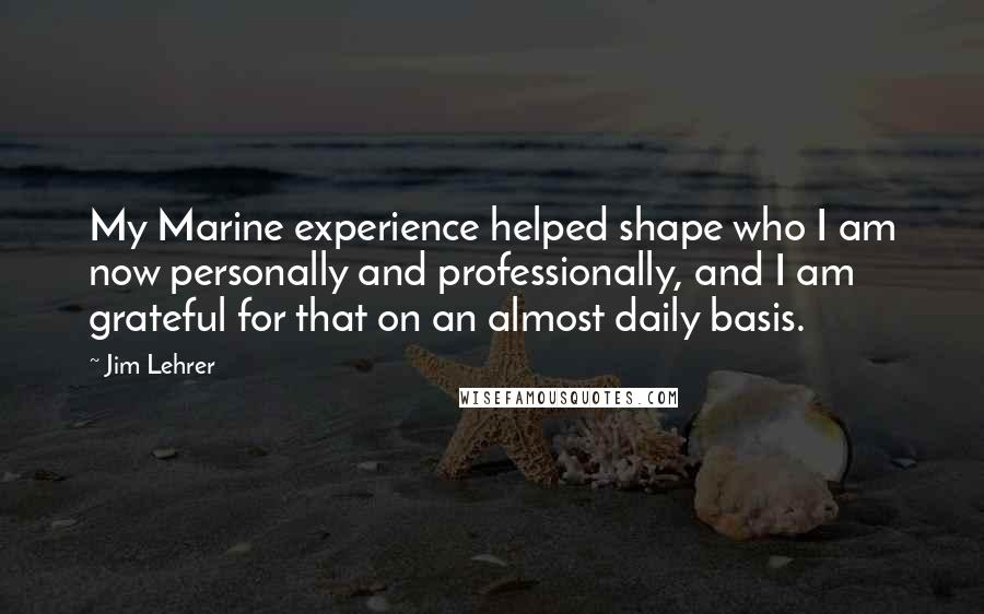Jim Lehrer quotes: My Marine experience helped shape who I am now personally and professionally, and I am grateful for that on an almost daily basis.