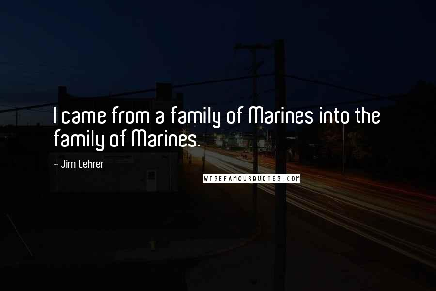 Jim Lehrer quotes: I came from a family of Marines into the family of Marines.