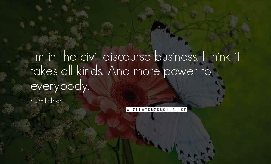Jim Lehrer quotes: I'm in the civil discourse business. I think it takes all kinds. And more power to everybody.
