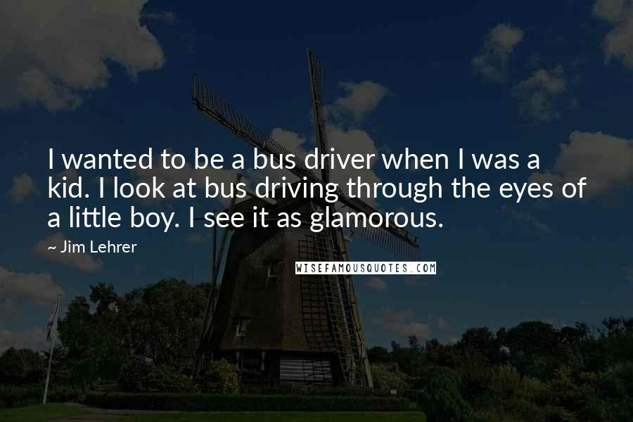 Jim Lehrer quotes: I wanted to be a bus driver when I was a kid. I look at bus driving through the eyes of a little boy. I see it as glamorous.