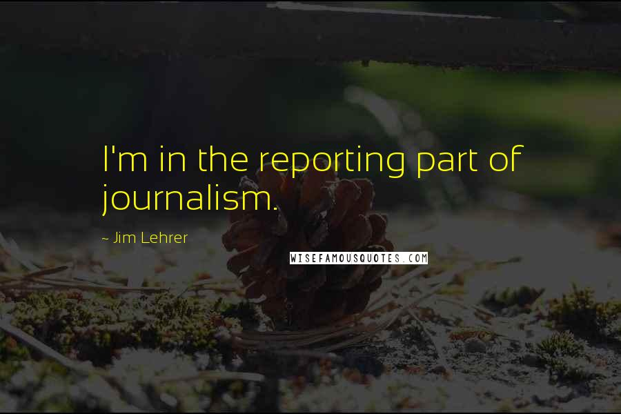 Jim Lehrer quotes: I'm in the reporting part of journalism.