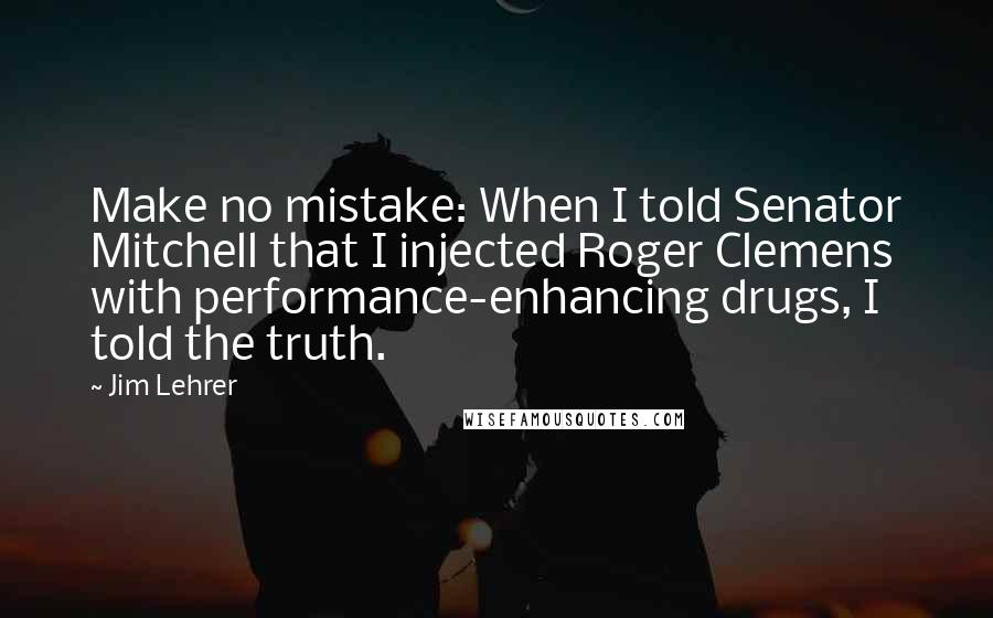 Jim Lehrer quotes: Make no mistake: When I told Senator Mitchell that I injected Roger Clemens with performance-enhancing drugs, I told the truth.