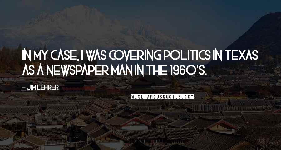 Jim Lehrer quotes: In my case, I was covering politics in Texas as a newspaper man in the 1960's.