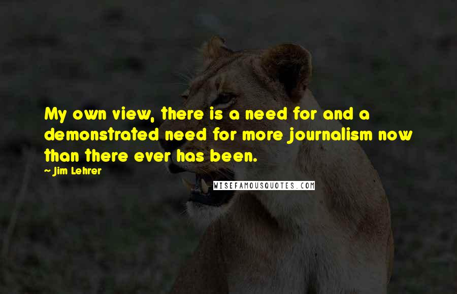 Jim Lehrer quotes: My own view, there is a need for and a demonstrated need for more journalism now than there ever has been.
