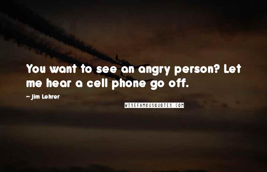 Jim Lehrer quotes: You want to see an angry person? Let me hear a cell phone go off.
