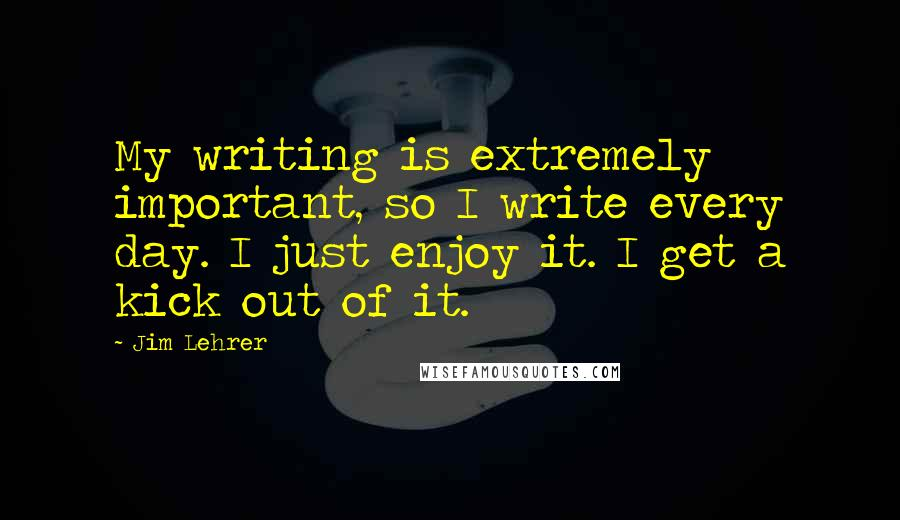 Jim Lehrer quotes: My writing is extremely important, so I write every day. I just enjoy it. I get a kick out of it.