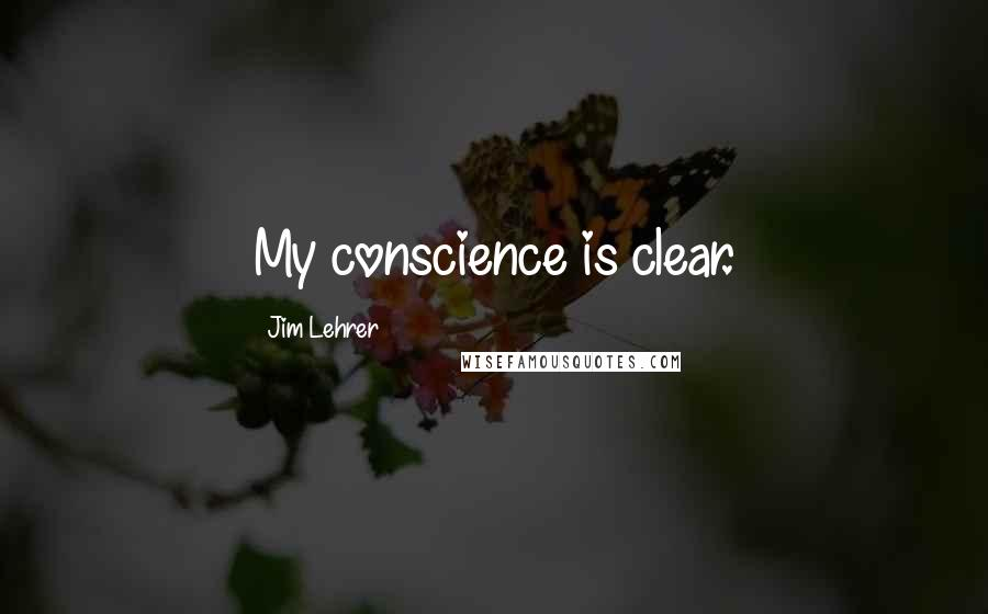 Jim Lehrer quotes: My conscience is clear.