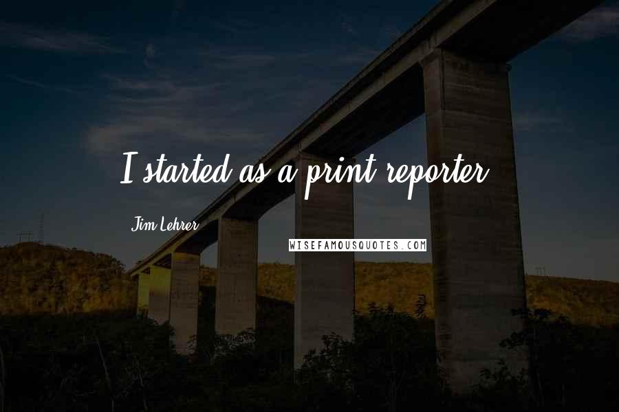 Jim Lehrer quotes: I started as a print reporter.