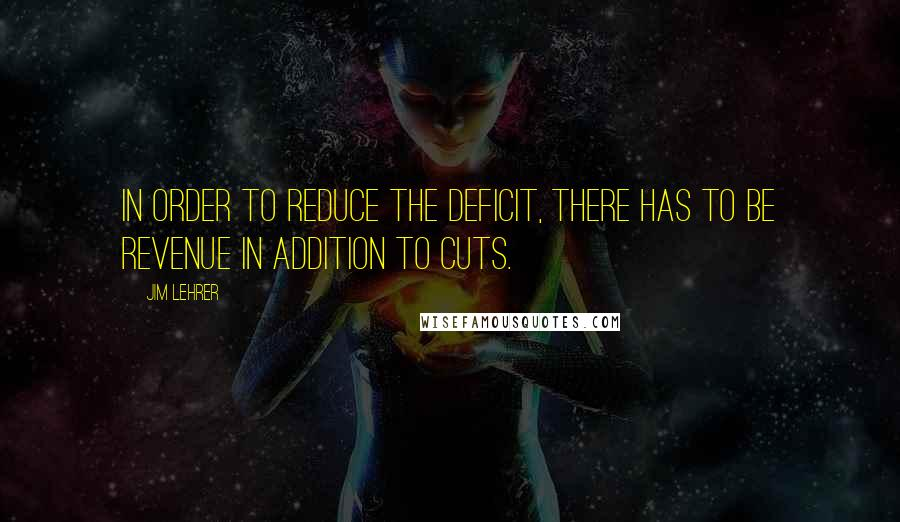 Jim Lehrer quotes: In order to reduce the deficit, there has to be revenue in addition to cuts.