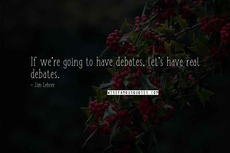 Jim Lehrer quotes: If we're going to have debates, let's have real debates.