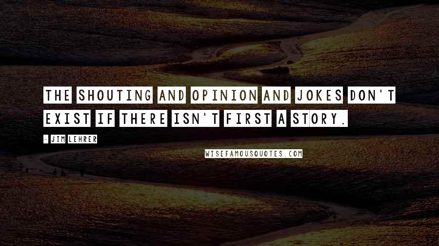 Jim Lehrer quotes: The shouting and opinion and jokes don't exist if there isn't first a story.