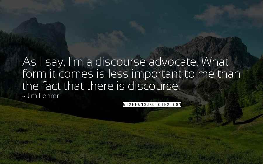 Jim Lehrer quotes: As I say, I'm a discourse advocate. What form it comes is less important to me than the fact that there is discourse.