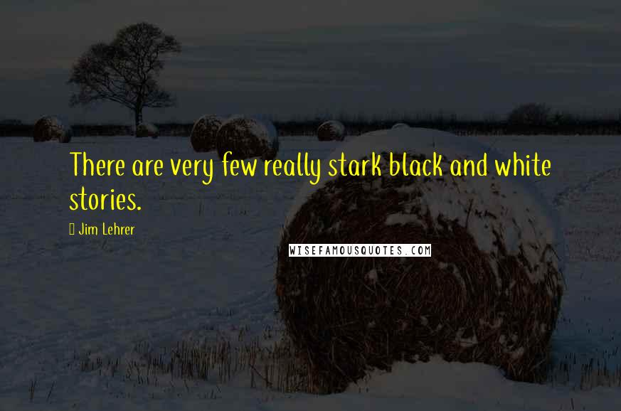 Jim Lehrer quotes: There are very few really stark black and white stories.