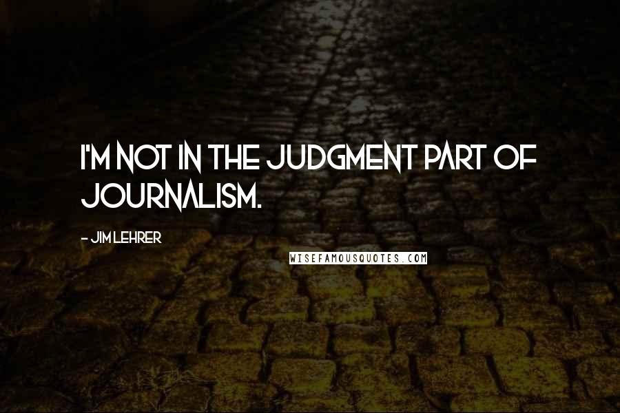 Jim Lehrer quotes: I'm not in the judgment part of journalism.