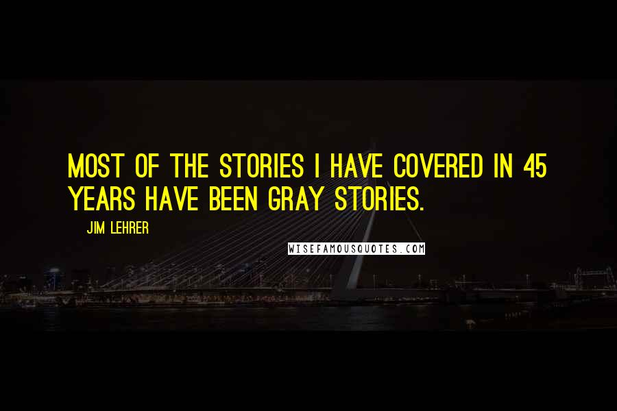 Jim Lehrer quotes: Most of the stories I have covered in 45 years have been gray stories.