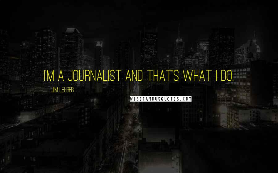 Jim Lehrer quotes: I'm a journalist and that's what I do.