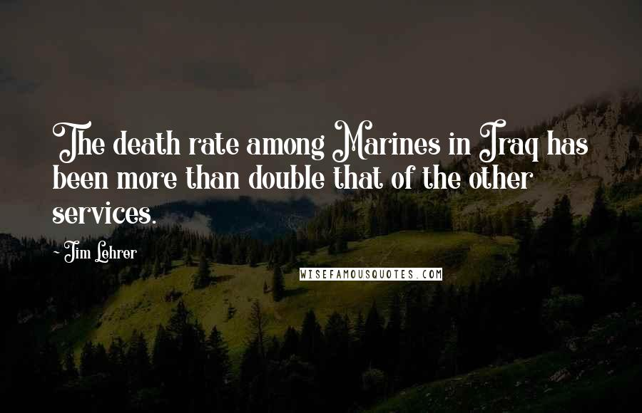 Jim Lehrer quotes: The death rate among Marines in Iraq has been more than double that of the other services.