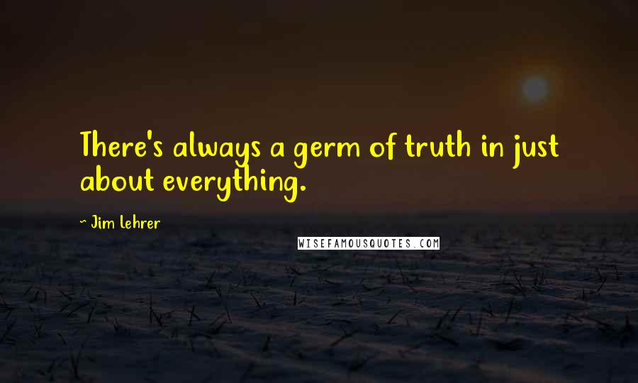 Jim Lehrer quotes: There's always a germ of truth in just about everything.