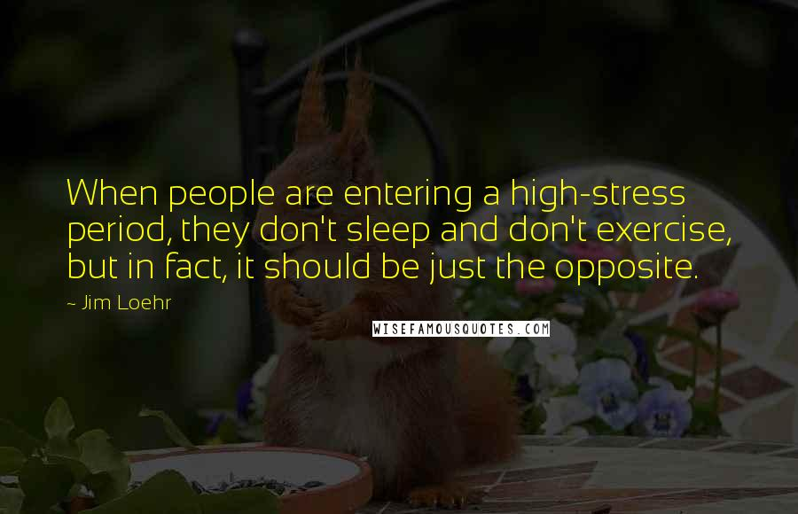 Jim Loehr quotes: When people are entering a high-stress period, they don't sleep and don't exercise, but in fact, it should be just the opposite.