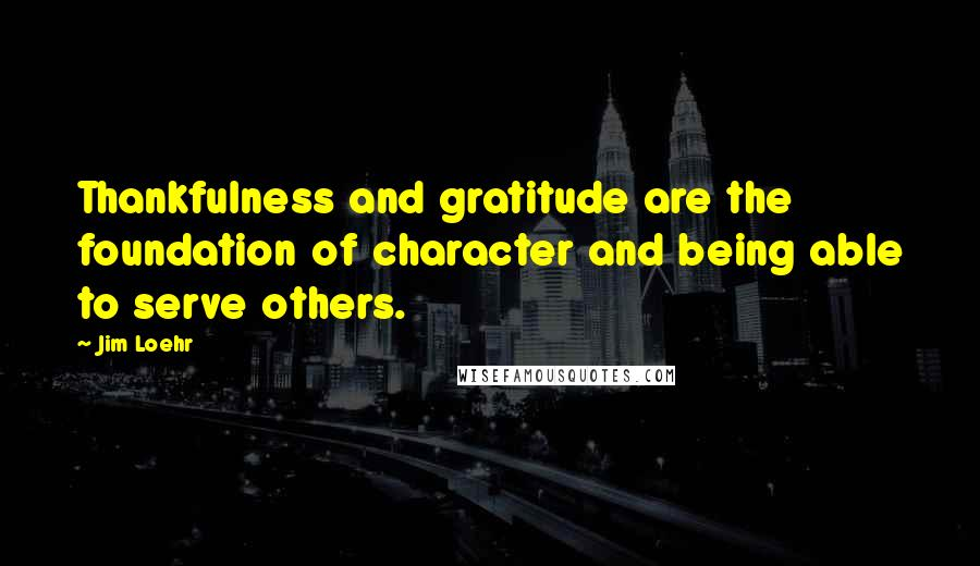 Jim Loehr quotes: Thankfulness and gratitude are the foundation of character and being able to serve others.