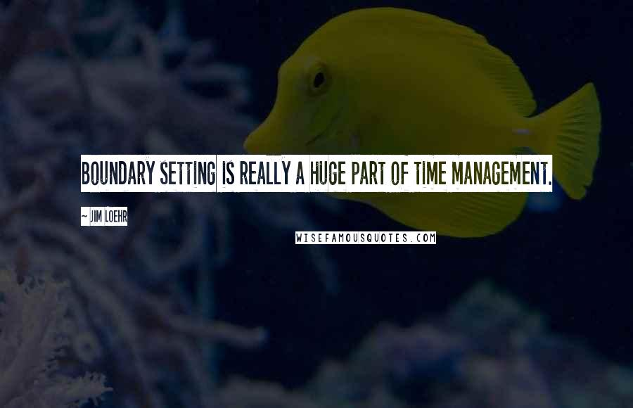 Jim Loehr quotes: Boundary setting is really a huge part of time management.