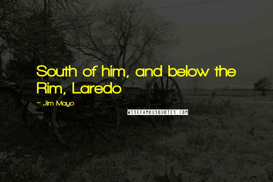Jim Mayo quotes: South of him, and below the Rim, Laredo