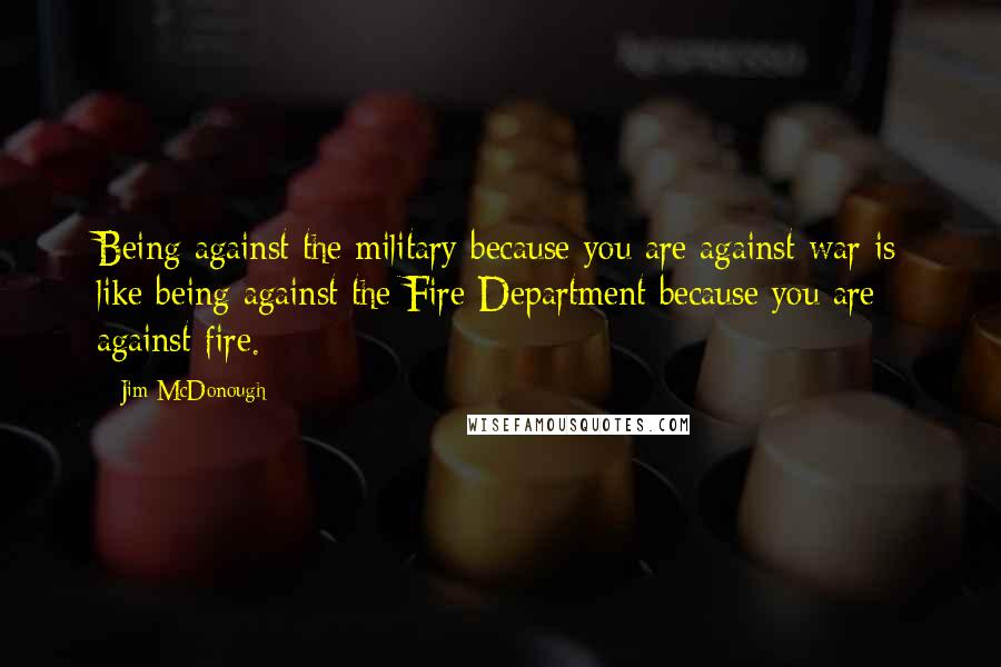 Jim McDonough quotes: Being against the military because you are against war is like being against the Fire Department because you are against fire.