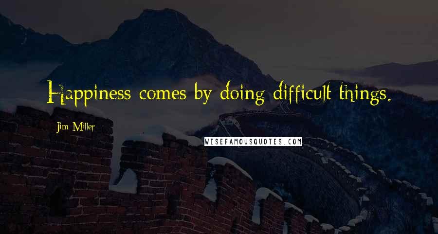 Jim Miller quotes: Happiness comes by doing difficult things.