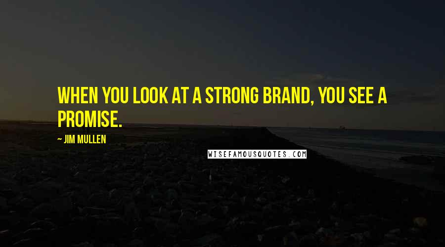 Jim Mullen quotes: When you look at a strong brand, you see a promise.