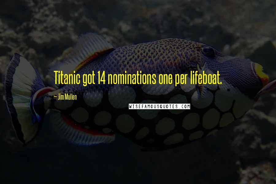 Jim Mullen quotes: Titanic got 14 nominations one per lifeboat.
