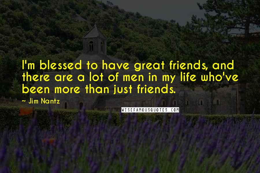 Jim Nantz quotes: I'm blessed to have great friends, and there are a lot of men in my life who've been more than just friends.