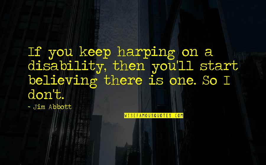 Jim O'neill Quotes By Jim Abbott: If you keep harping on a disability, then