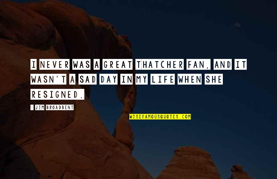 Jim O'neill Quotes By Jim Broadbent: I never was a great Thatcher fan, and