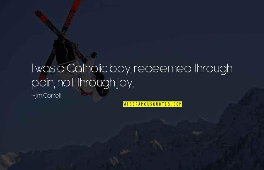 Jim O'neill Quotes By Jim Carroll: I was a Catholic boy, redeemed through pain,
