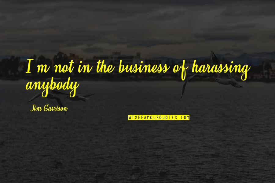 Jim O'neill Quotes By Jim Garrison: I'm not in the business of harassing anybody.