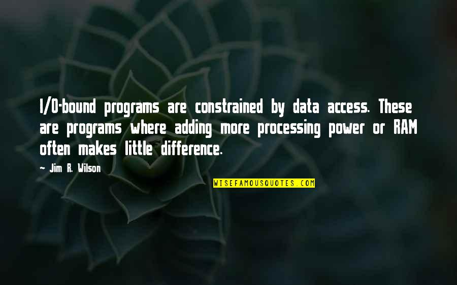 Jim O'neill Quotes By Jim R. Wilson: I/O-bound programs are constrained by data access. These