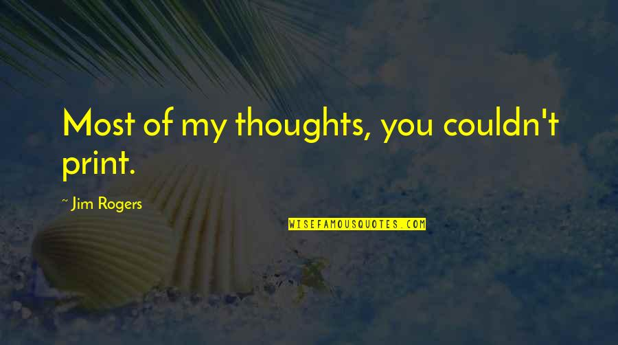 Jim O'neill Quotes By Jim Rogers: Most of my thoughts, you couldn't print.