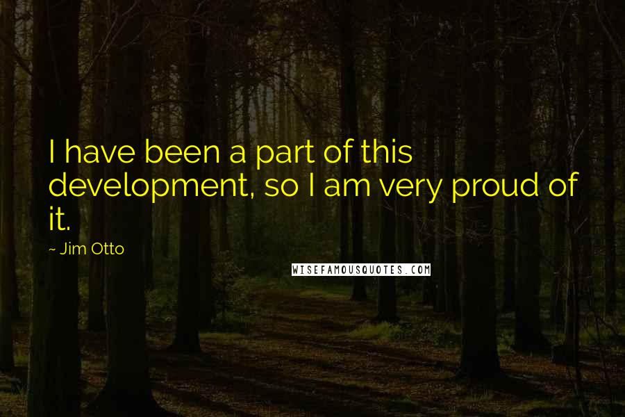 Jim Otto quotes: I have been a part of this development, so I am very proud of it.