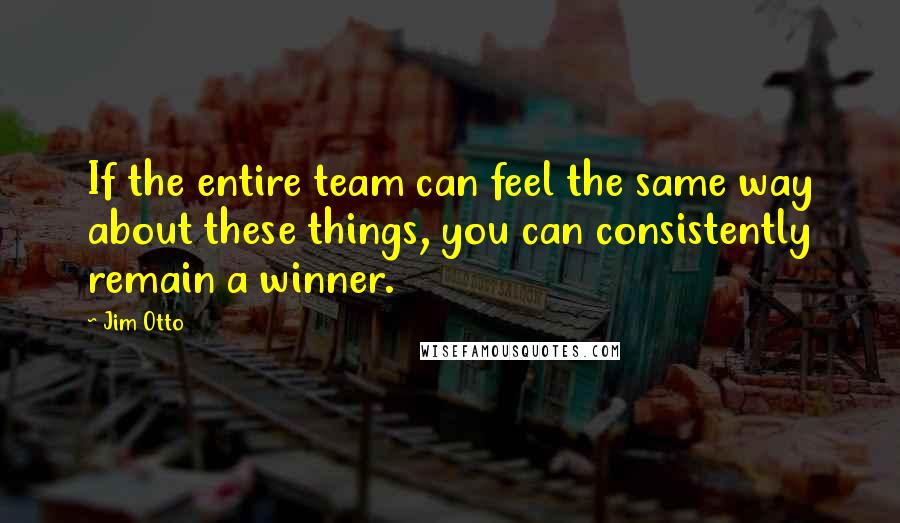 Jim Otto quotes: If the entire team can feel the same way about these things, you can consistently remain a winner.