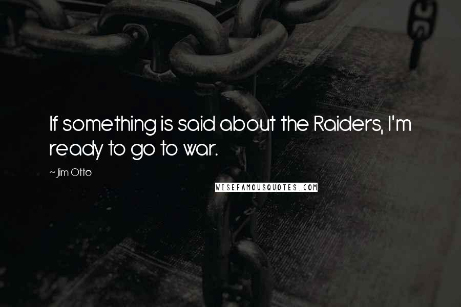 Jim Otto quotes: If something is said about the Raiders, I'm ready to go to war.