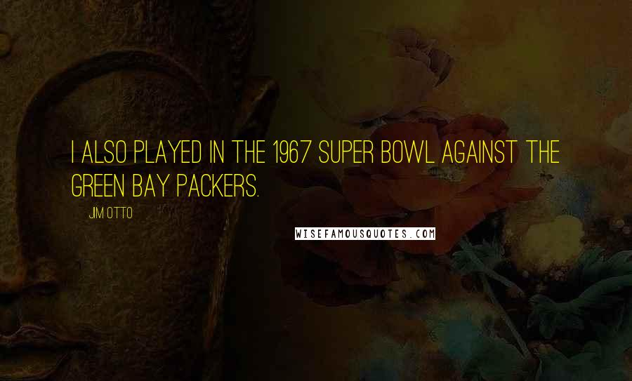 Jim Otto quotes: I also played in the 1967 Super Bowl against the Green Bay Packers.
