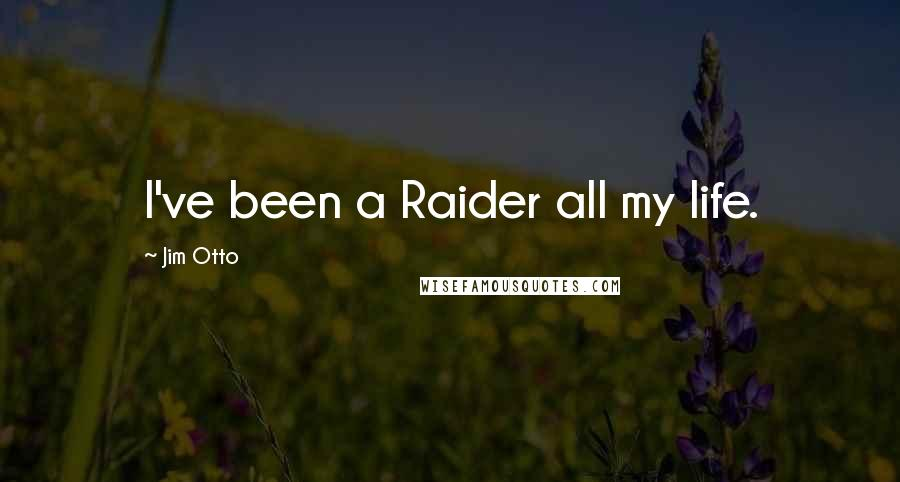 Jim Otto quotes: I've been a Raider all my life.