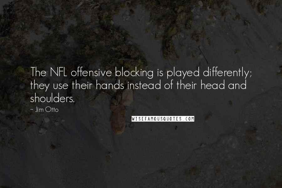 Jim Otto quotes: The NFL offensive blocking is played differently; they use their hands instead of their head and shoulders.