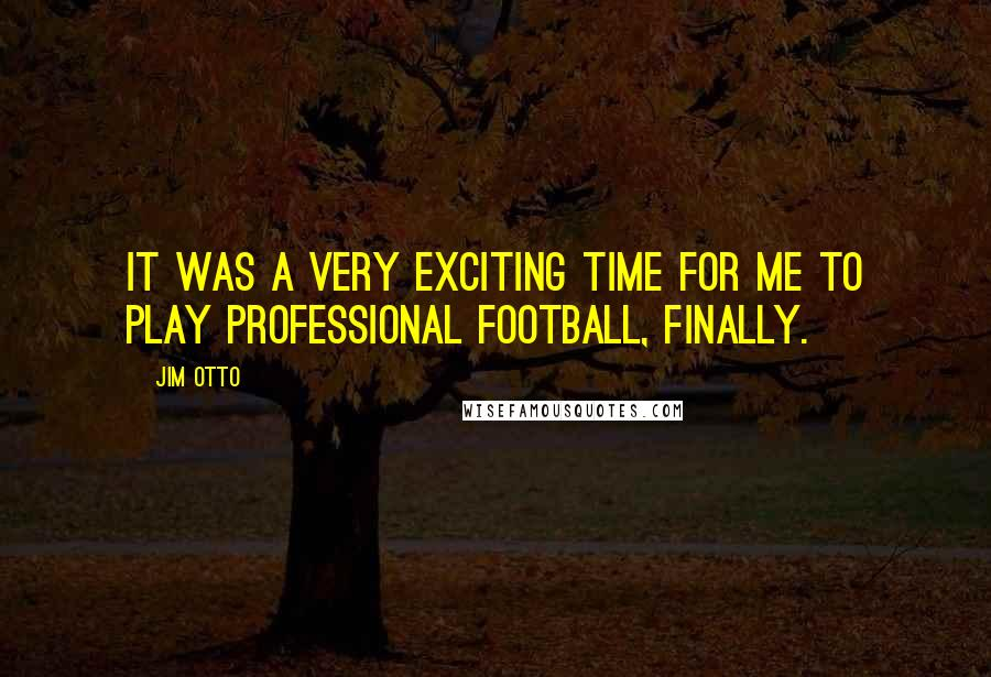 Jim Otto quotes: It was a very exciting time for me to play professional football, finally.
