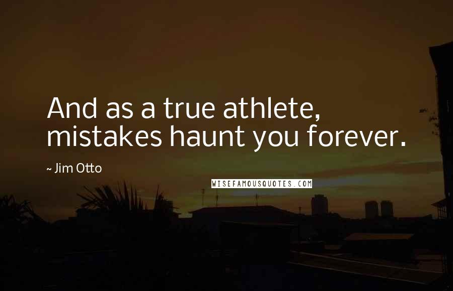 Jim Otto quotes: And as a true athlete, mistakes haunt you forever.