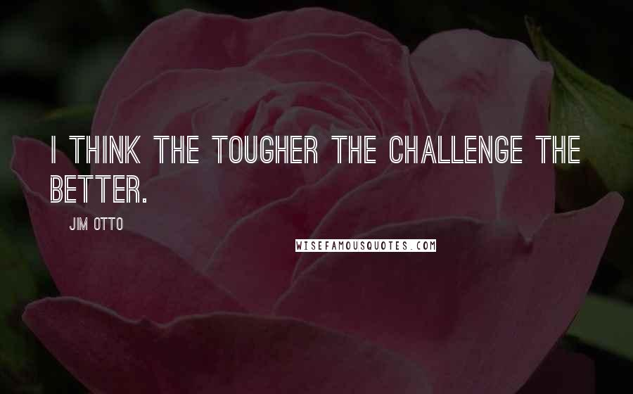 Jim Otto quotes: I think the tougher the challenge the better.