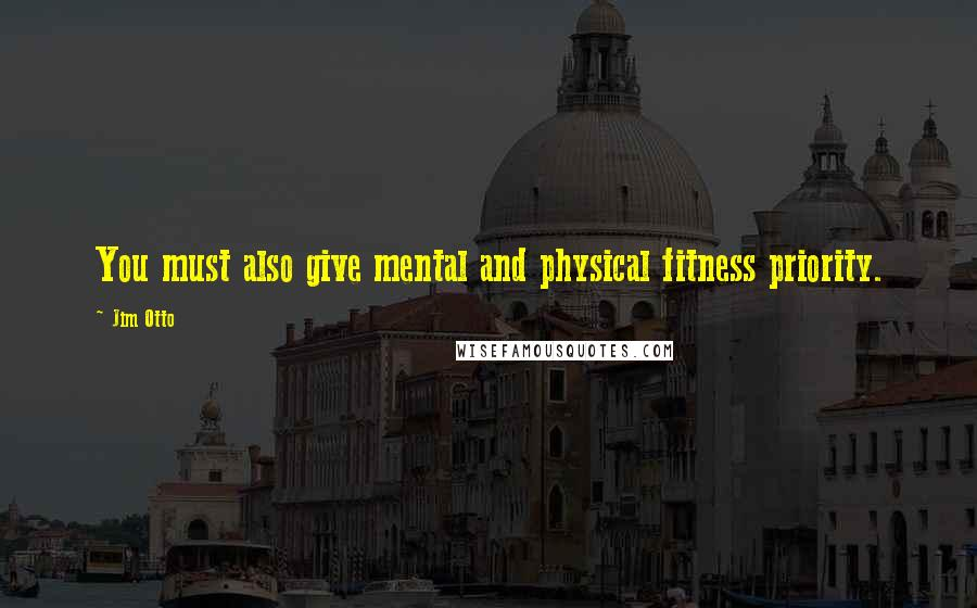 Jim Otto quotes: You must also give mental and physical fitness priority.