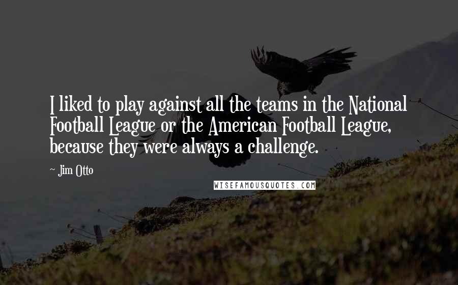 Jim Otto quotes: I liked to play against all the teams in the National Football League or the American Football League, because they were always a challenge.
