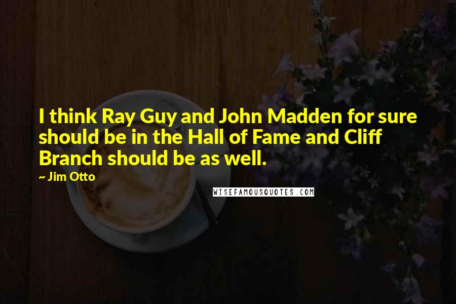 Jim Otto quotes: I think Ray Guy and John Madden for sure should be in the Hall of Fame and Cliff Branch should be as well.