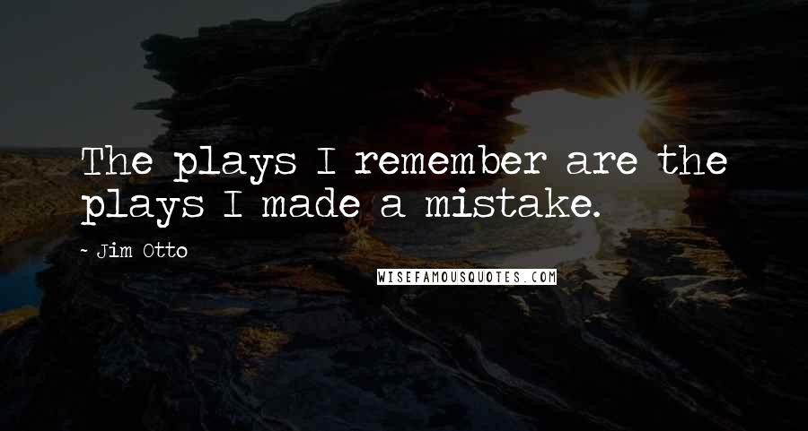 Jim Otto quotes: The plays I remember are the plays I made a mistake.